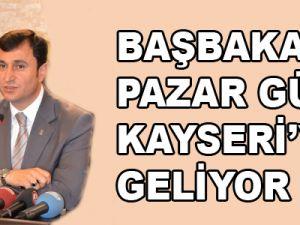 BAŞBAKAN PAZAR GÜNÜ KAYSERİ'YE GELİYOR