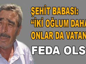 """ŞEHİT BABASI MEHMET AYDIN: """"İKİ OĞLUM DAHA VAR, ONLAR DA VATANA FEDA OLSUN"""""""