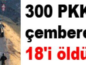 300 PKK'lı çembere alındı 18'i öldürüldü
