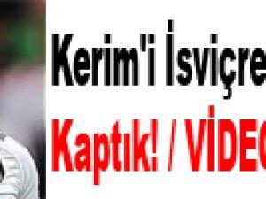 Kerim'i İsviçre'nin elinden kaptık! / VİDEO