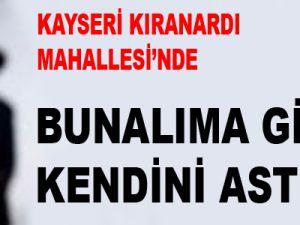 KAYSERİ'DE BUNALIMA GİRDİ KENDİNİ ASTI