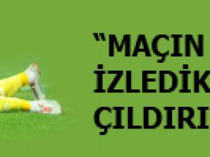 """""""MAÇIN ÖZETİNİ İZLEDİKÇE ÇILDIRIYORUM"""""""