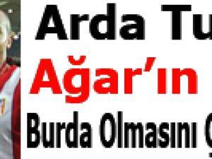 Arda Turan: Ağar'ın burada olmasını çok isterdim