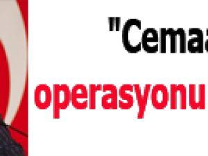 """""""Cemaat operasyonu değildir"""""""