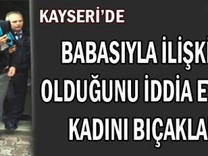 Kayseri'de Babasıyla İlişkisi Olduğunu İddia Ettiği Kadını Bıçakladı
