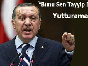 """""""Sen bunu Tayyip Erdoğan'a yutturamazsın"""""""