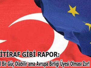 AB'DEN  İTİRAF GİBİ RAPOR:Türkiye Küresel Bir Güç Olabilir ama Avrupa Birliği Üyesi Olması Zor!