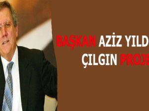 BAŞKAN AZİZ YILDIRIM'IN ÇILGIN PROJESİ!