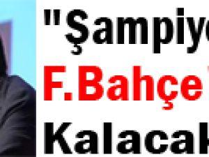 """""""Şampiyonluk F.Bahçe'de Kalacak"""""""