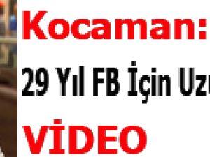 Kocaman: 29 Yıl FB İçin Uzun Bir Süre-Video