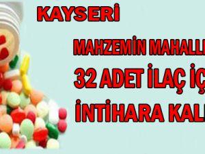 KAYSERİ MAHZEMİN'DE 32 ADET İLAÇ İÇEREK İNTİHARA KALKIŞTI
