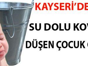 KAYSERİ'DE SU DOLU KOVAYA DÜŞEN ÇOCUK ÖLDÜ