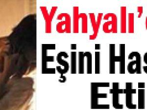YAHYALI'DA EŞİNİ HASTANELİK ETTİ