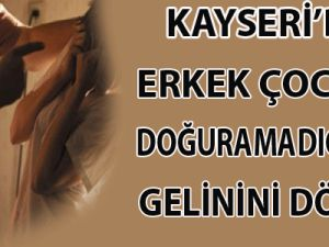 KAYSERİ'DE ERKEK ÇOCUK DOĞURAMAYAN GELİNİNİ DÖVDÜ