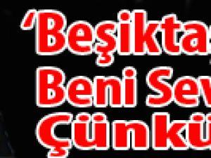 """""""Beşiktaşlılar Beni Sevmez; Çünkü..."""""""