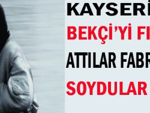 KAYSERİ'DE BEKÇİ'Yİ FIRINININ İÇİNE ATIP FABRİKAYI SOYDULAR