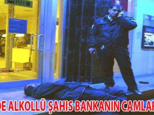 ALKOLLÜ ŞAHIS BANKANIN CAMLARINI KIRDI
