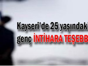 KAYSERİ'DE 25 YAŞINDAKİ GENÇ İNTİHARA TEŞEBBÜS ETTİ