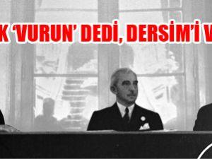 'Atatürk' vurun' dedi Dersim'i vurduk!'