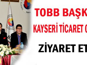 TOBB Başkanı Hisarcıklıoğlu, Kayseri Ticaret Odasını ziyaret etti