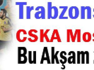 TRABZONSPOR CSKA MOSKOVA BU AKŞAM 21.45