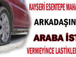 KAYSERİ ESENTEPE MAHALLESİN'DE EMANET ARABA İSTEDİ VERMEYİNCE LASTİKLERİNİ KESTİ