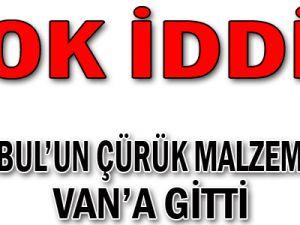 İstanbul'un çürük malzemeleri Van'a gitti!
