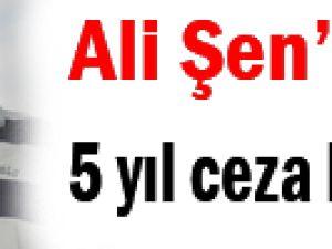 ALİ ŞEN&#39E GÖRE 5 YIL CEZA KAPIDA
