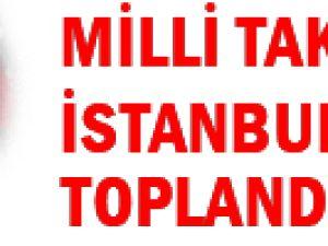 A Milli Takım İstanbul&#39da toplandı