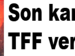 Son kararı TFF verecek
