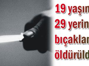19 yaşında 29 yerinden bıçaklanarak öldürüldü