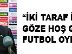 """""""İKİ TARAF İÇİNDE GÖZE HOŞ GELMEYEN FUTBOL OYNADIK"""""""