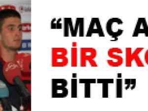 """""""MAÇ ADİL BİR SKORLA BİTTİ"""""""