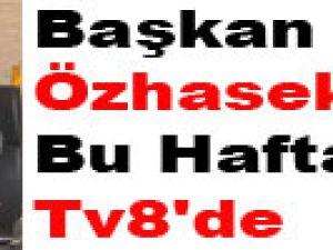 Başkan Özhaseki Bu Haftasonu Tv8'de
