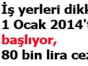 İş yerleri dikkat 1 Ocak 2014'te başlıyor, 80 bin lira cezası var !
