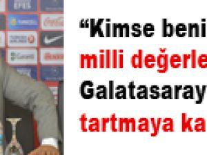"""""""Kimse benim milli değerlerimi ve Galatasaray'a bağlılığımı tartmaya kalkmasın"""""""