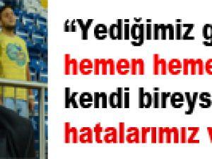 """""""YEDİĞİMİZ GOLLERİN HEMEN HEMEN HEPSİNDE KENDİ BİREYSEL HATALARIMIZ VAR"""""""