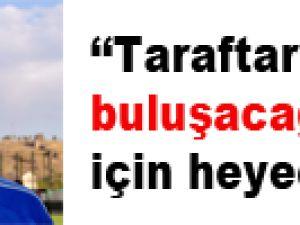 """""""TARAFIMIZLA BULUŞACAĞIMIZ İÇİN HEYECANLIYIZ"""""""