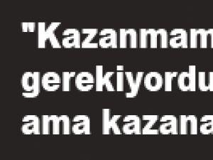 """""""KAZANMAMIZ GEREKİYORDU AMA KAZANAMADIK"""""""