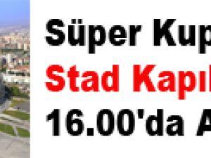 Süper Kupa'da Stad Kapıları 16.00'da Açılacak