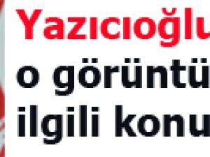 Yazıcıoğlu'nun o görüntüleriyle ilgili konuştu