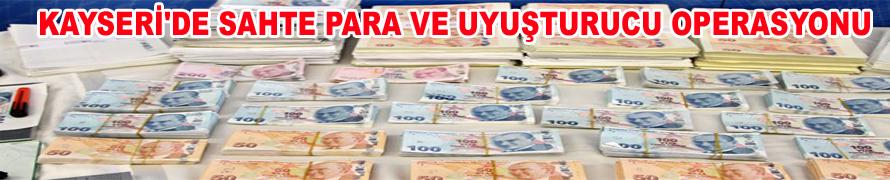 KAYSERİ'DE SAHTE PARA VE UYUŞTURUCU OPERASYONU