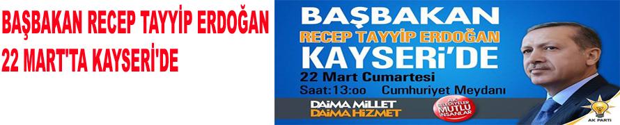 BAŞBAKAN RECEP TAYYİP ERDOĞAN 22 MART'TA KAYSERİ'DE