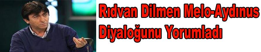 Rıdvan Dilmen Melo-Aydınus Diyaloğunu Yorumladı