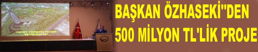 BAŞKAN ÖZHASEKİ''DEN 500 MİLYON TL'LİK PROJE
