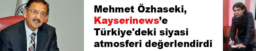 Başkan Özhaseki, Kayserinews'e Türkiye'deki siyasi atmosferi değerlendirdi