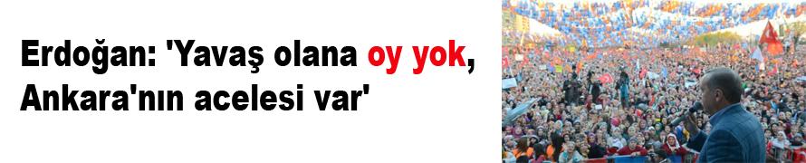 Erdoğan: 'Yavaş olana oy yok, Ankara'nın acelesi var'