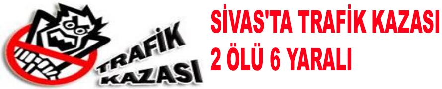 SİVAS'TA TRAFİK KAZASI 2 ÖLÜ 6 YARALI
