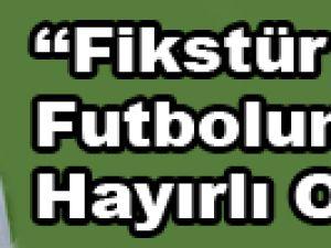 """""""FİKSTÜR TÜRK FUTBOLUNA HAYIRLI OLSUN"""""""