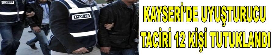 KAYSERİ'DE UYUŞTURUCU TACİRİ 12 KİŞİ TUTUKLANDI